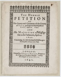 The Humble Petition of The Gentry and Commons of the County of York, presented to His Majestie at York, 22 April 1642 : and His Majesties message sent to the Parliament, 24 April 1642 : concerning Sir John Hothams Refusall to give His Majestie entrance into Hull. Printed at London, 1642
