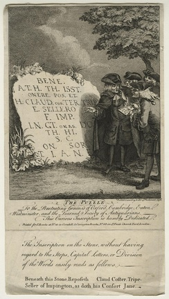 "The Puzzle (1756): etching by John Bowles. In one variation on a recurrent joke, four antiquaries struggle to decipher what seems to be an ancient inscription, but which is in fact a crude memorial in English to Claud Coster, tripe-seller, and his wife. The print is ironically dedicated to ""the Penetrating Genius's of Oxford, Cambridge, Eaton, Westminster, and the Learned Society of Antiquarians""."