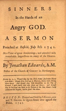 Edwards, Rev. Jonathan (July 8, 1741), Sinners in the Hands of an Angry God, A Sermon Preached at Enfield.mw-parser-output cite.citation{font-style:inherit}.mw-parser-output .citation q{quotes:""\""""""\""""""'""""'""}.mw-parser-output .id-lock-free a,.mw-parser-output .citation .cs1-lock-free a{background-image:url(""//upload.wikimedia.org/wikipedia/commons/thumb/6/65/Lock-green.svg/9px-Lock-green.svg.png"");background-image:linear-gradient(transparent,transparent),url(""//upload.wikimedia.org/wikipedia/commons/6/65/Lock-green.svg"");background-repeat:no-repeat;background-size:9px;background-position:right .1em center}.mw-parser-output .id-lock-limited a,.mw-parser-output .id-lock-registration a,.mw-parser-output .citation .cs1-lock-limited a,.mw-parser-output .citation .cs1-lock-registration a{background-image:url(""//upload.wikimedia.org/wikipedia/commons/thumb/d/d6/Lock-gray-alt-2.svg/9px-Lock-gray-alt-2.svg.png"");background-image:linear-gradient(transparent,transparent),url(""//upload.wikimedia.org/wikipedia/commons/d/d6/Lock-gray-alt-2.svg"");background-repeat:no-repeat;background-size:9px;background-position:right .1em center}.mw-parser-output .id-lock-subscription a,.mw-parser-output .citation .cs1-lock-subscription a{background-image:url(""//upload.wikimedia.org/wikipedia/commons/thumb/a/aa/Lock-red-alt-2.svg/9px-Lock-red-alt-2.svg.png"");background-image:linear-gradient(transparent,transparent),url(""//upload.wikimedia.org/wikipedia/commons/a/aa/Lock-red-alt-2.svg"");background-repeat:no-repeat;background-size:9px;background-position:right .1em center}.mw-parser-output .cs1-subscription,.mw-parser-output .cs1-registration{color:#555}.mw-parser-output .cs1-subscription span,.mw-parser-output .cs1-registration span{border-bottom:1px dotted;cursor:help}.mw-parser-output .cs1-ws-icon a{background-image:url(""//upload.wikimedia.org/wikipedia/commons/thumb/4/4c/Wikisource-logo.svg/12px-Wikisource-logo.svg.png"");background-image:linear-gradient(transparent,transparent),url(""//upload.wikimedia.org/wikipedia/commons/4/4c/Wikisource-logo.svg"");background-repeat:no-repeat;background-size:12px;background-position:right .1em center}.mw-parser-output code.cs1-code{color:inherit;background:inherit;border:inherit;padding:inherit}.mw-parser-output .cs1-hidden-error{display:none;font-size:100%}.mw-parser-output .cs1-visible-error{font-size:100%}.mw-parser-output .cs1-maint{display:none;color:#33aa33;margin-left:0.3em}.mw-parser-output .cs1-subscription,.mw-parser-output .cs1-registration,.mw-parser-output .cs1-format{font-size:95%}.mw-parser-output .cs1-kern-left,.mw-parser-output .cs1-kern-wl-left{padding-left:0.2em}.mw-parser-output .cs1-kern-right,.mw-parser-output .cs1-kern-wl-right{padding-right:0.2em}.mw-parser-output .citation .mw-selflink{font-weight:inherit}224378|?|5a674f2055bcf7d5a630fded8be5fd09|False|UNLIKELY|0.35304516553878784