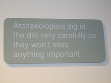 Archaeologists dig in the dirt very carefully so they won't miss anything important.