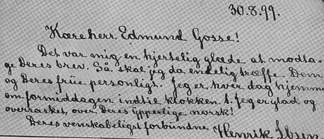 "Letter from Ibsen to his English reviewer and translator Edmund Gosse: ""30.8.[18]99. Dear Mr. Edmund Gosse! It was to me a hearty joy to receive your letter. So I will finally personally meet you and your wife. I am at home every day in the morning until 1 o'clock. I am happy and surprised at your excellent Norwegian! Your amicably obliged Henrik Ibsen."""