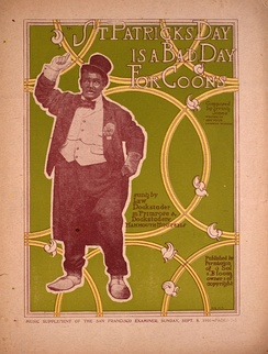 A Vaudeville St. Patrick's Day Theatre program, for which the music was composed by the famous black composer Irving Jones. It depicts a man in makeup portraying a black man who is pretending to be an Irishman dressed in a fine tuxedo. The music was the popular Ragtime which had evolved from the black musicians of the 1890's, characterized by a syncopated or an interruption of a regular flow of rhythm and a short lively tune, played with piano and brass instruments.