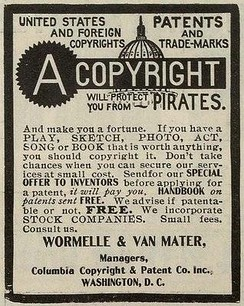"Late 19th-century newspaper advertisement for copyright registration services. The text reads ""United States and Foreign Copyright. Patents and Trade-Marks A Copyright will protect you from Pirates. And make you a fortune. If you have a play, sketch, photo, act, song or book that is worth anything, you should copyright it. Don't take chances when you can secure our services at small cost. Send for our special offer to inventors before applying for a patent, it will pay you. Handbook on patents sent free. We advise if patentable or not. Free. We incorporate stock companies. Small fees. Consult us. Wormelle & Van Mater, Managers, Columbia Copyright & Patent Co. Inc, Washington, D.C."""